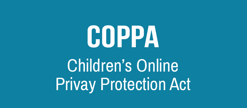 COPPA - Children's Online Privacy Protection Act